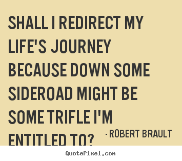 Life quotes - Shall i redirect my life's journey because down some..