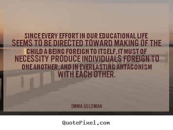 Since every effort in our educational life seems to be.. Emma Goldman  life quotes
