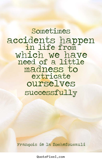 François De La Rochefoucauld picture quotes - Sometimes accidents happen in life from which we.. - Life quotes