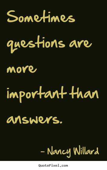 Nancy Willard picture quotes - Sometimes questions are more important than.. - Life quotes