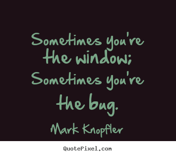 Life quotes - Sometimes you're the window; sometimes you're..