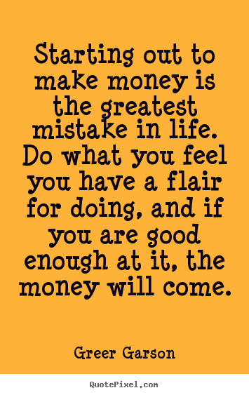 Starting out to make money is the greatest mistake in life. do.. Greer Garson famous life quotes