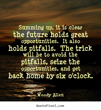 Summing up, it is clear the future holds great opportunities... Woody Allen top life quotes