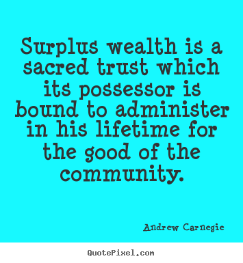 Life quotes - Surplus wealth is a sacred trust which its possessor..