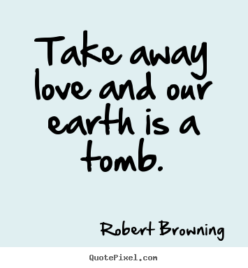 Quotes about life - Take away love and our earth is a tomb.