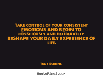 Quotes about life - Take control of your consistent emotions..