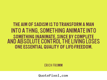 The aim of sadism is to transform a man into a thng, something animate.. Erich Fromm popular life quote