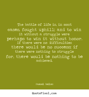 The battle of life is, in most cases, fought uphill; and.. Samuel Smiles best life sayings