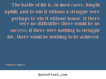Samuel Smiles picture quote - The battle of life is, in most cases, fought uphill;.. - Life quote