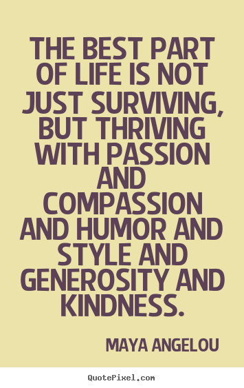 The Best Part Of Life Is Not Just Surviving Maya Angelou Great