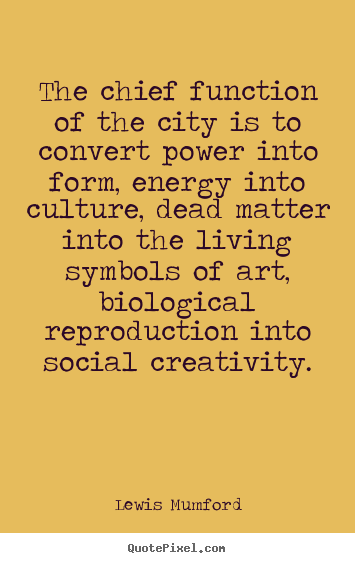 Diy photo quotes about life - The chief function of the city is to convert..