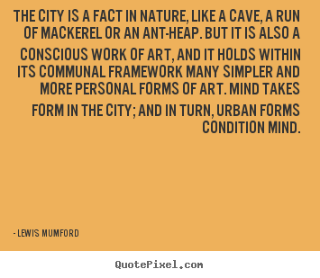 Lewis Mumford picture quotes - The city is a fact in nature, like a cave, a run.. - Life quote