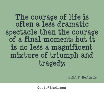 John F. Kennedy image quotes - The courage of life is often a less dramatic spectacle.. - Life quote