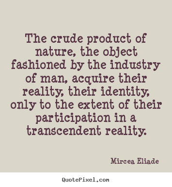 Mircea Eliade picture quotes - The crude product of nature, the object fashioned by the.. - Life quote