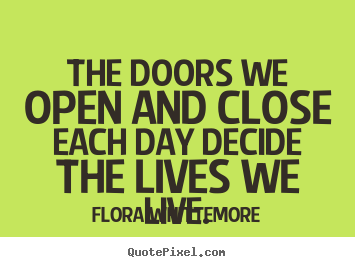 Life sayings - The doors we open and close each day decide..
