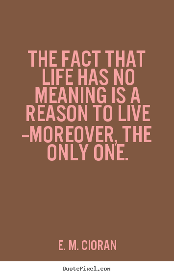 The fact that life has no meaning is a reason to live --moreover,.. E. M. Cioran good life quote