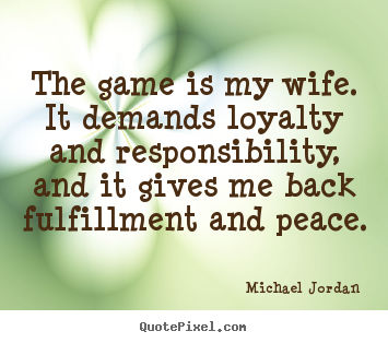 Michael Jordan picture quotes - The game is my wife. it demands loyalty and responsibility,.. - Life quotes