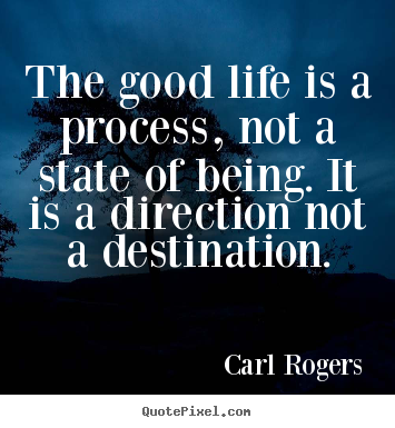 Life Sayings The Good Life Is A Process Not A State Of Being Beauteous Good Life Quotes