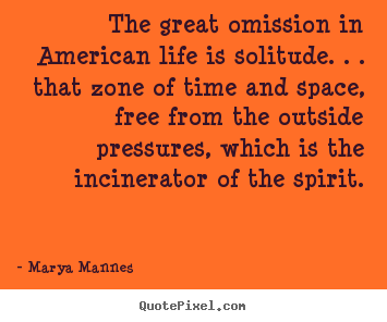 The great omission in american life is solitude. . . that zone.. Marya Mannes  life quotes