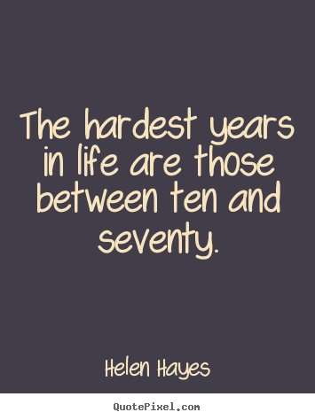 Helen Hayes poster quotes - The hardest years in life are those between ten.. - Life quote