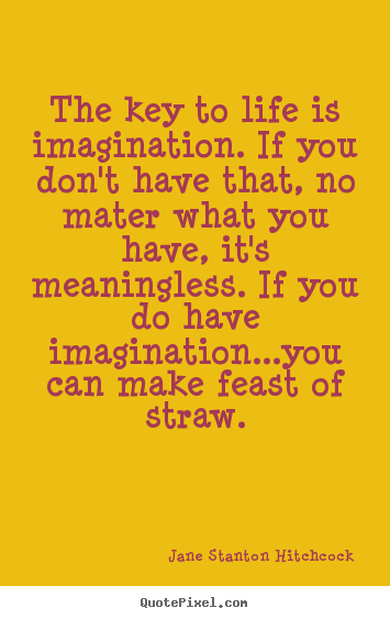 Quotes about life - The key to life is imagination. if you don't..