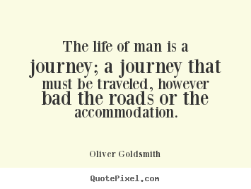 Oliver Goldsmith Photo Quotes   The Life Of Man Is A Journey; A Journey That