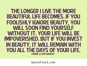 Quotes about life - The longer i live the more beautiful life becomes. if you..
