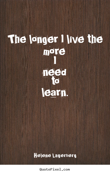 Quotes about life - The longer i live the more i need to learn.