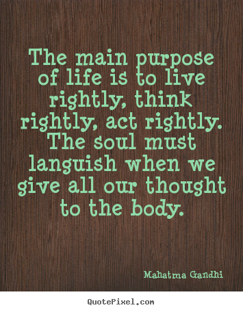 Mahatma Gandhi picture quote - The main purpose of life is to live rightly, think rightly, act.. - Life quotes