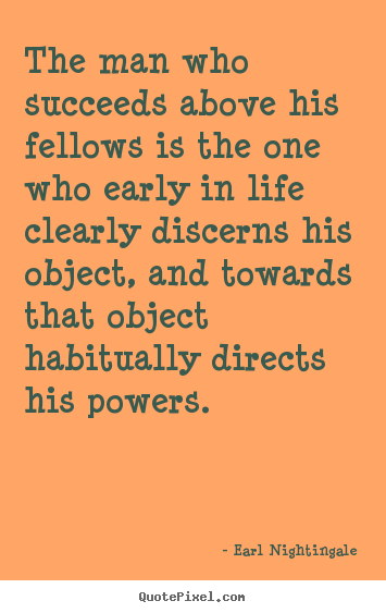 The man who succeeds above his fellows is the one who early.. Earl Nightingale famous life quote