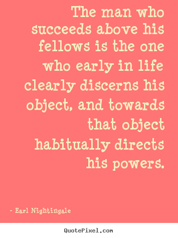 Quote about life - The man who succeeds above his fellows is the one..