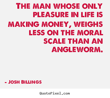 The man whose only pleasure in life is making money, weighs less.. Josh Billings great life quotes