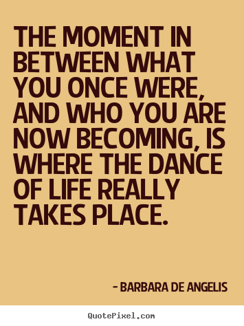 Quotes about life - The moment in between what you once were, and who..