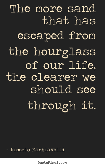 Life quotes - The more sand that has escaped from the hourglass of our life, the..
