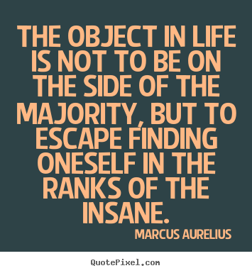 The object in life is not to be on the side of the majority, but to.. Marcus Aurelius  life quotes