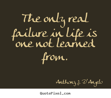 Anthony J. D'Angelo picture quotes - The only real failure in life is one not learned from. - Life quote
