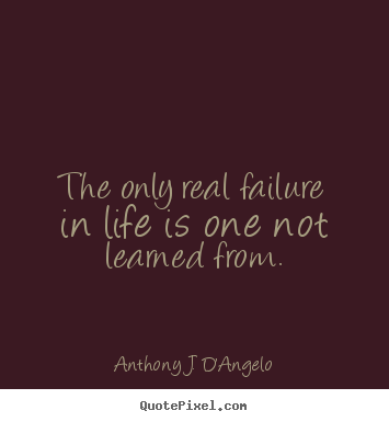 Quotes about life - The only real failure in life is one not learned from.