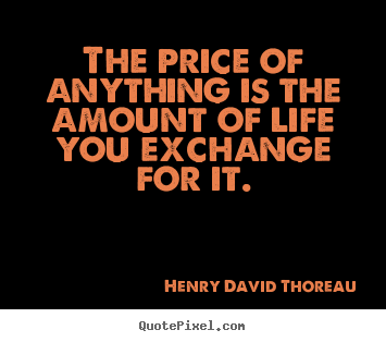Henry David Thoreau picture quote - The price of anything is the amount of life you exchange.. - Life quote