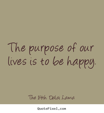 Quote about life - The purpose of our lives is to be happy.