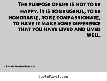 The purpose of life is not to be happy. it is to.. Ralph Waldo Emerson  life sayings