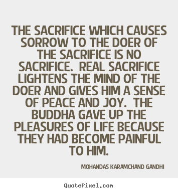 Create custom picture quotes about life - The sacrifice which causes sorrow to the doer of the sacrifice is..