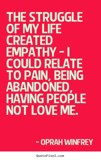 Oprah Winfrey picture quote - The struggle of my life created empathy - i could relate.. - Life quotes