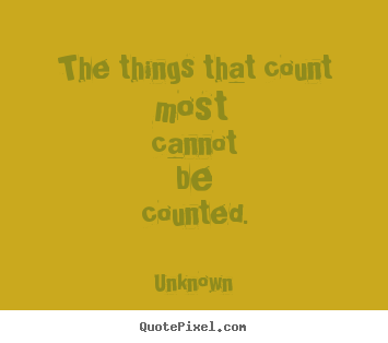 The things that count most cannot be counted. Unknown greatest life quotes