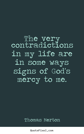 The very contradictions in my life are in some ways signs of god's.. Thomas Merton good life quotes