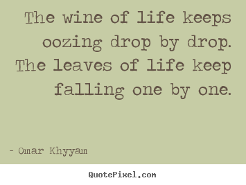 Omar Khyyam picture quotes - The wine of life keeps oozing drop by drop. the leaves of.. - Life quote