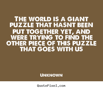 Quotes about life - The world is a giant puzzle that hasnt been put together yet,..