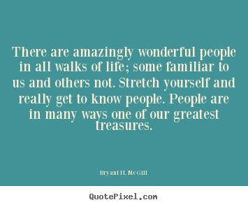 There are amazingly wonderful people in all walks.. Bryant H. McGill great life quotes