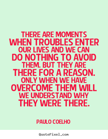There are moments when troubles enter our lives and we can do nothing.. Paulo Coelho top life quotes