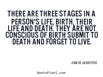 Life quotes - There are three stages in a person's life, birth, their life and death...
