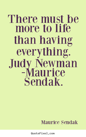 Life quotes - There must be more to life than having everything. judy newman -maurice..
